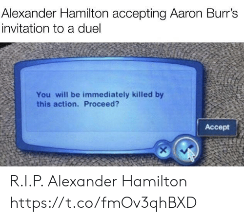Alexander Hamilton, Hamilton, and Alexander: Alexander Hamilton accepting Aaron Burr's  invitation to a duel  You will be immediately killed by  this action. Proceed?  Accept R.I.P. Alexander Hamilton https://t.co/fmOv3qhBXD