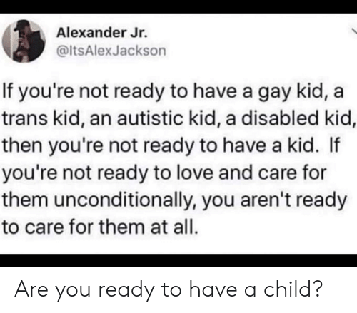autistic: Alexander Jr.  @ltsAlexJackson  If you're not ready to have a gay kid,  trans kid, an autistic kid, a disabled kid,  then you're not ready to have a kid. If  you're not ready to love and care for  them unconditionally, you aren't ready  to care for them at all. Are you ready to have a child?
