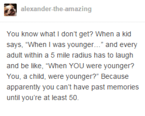 """Apparently, Be Like, and Dank: alexander-the-amazing  You know what I don't get? When a kid  says, """"When I was younger..."""" and every  adult within a 5 mile radius has to laugh  and be like, """"When YOU were younger?  You, a child, were younger?"""" Because  apparently you can't have past memories  until you're at least 50."""