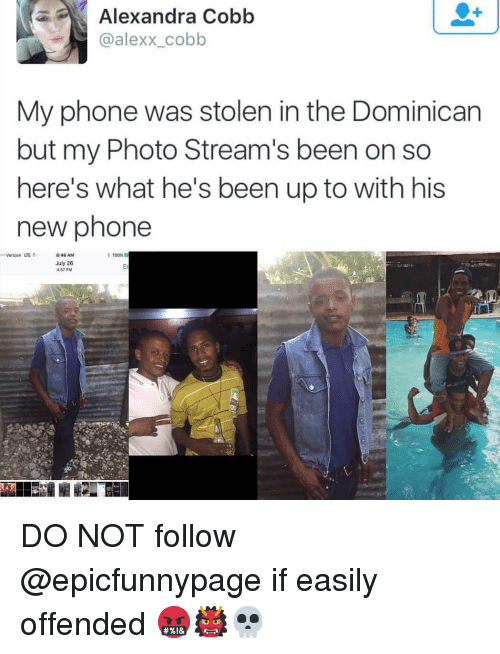 Anaconda, Memes, and Phone: Alexandra  Cobb  @alexx_cobb  My phone was stolen in the Dominican  but my Photo Stream's been on so  here's what he's been up to with his  new phone  so Verizon LTE 8:46 AM  * 100%  uly 26  457 PM DO NOT follow @epicfunnypage if easily offended 🤬👹💀