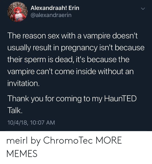 vampire: Alexandraah! Erin  @alexandraerin  The reason sex with a vampire doesn't  usually result in pregnancy isn't because  their sperm is dead, it's because the  vampire can't come inside without an  invitation.  Thank you for coming to my HaunTED  Talk.  10/4/18, 10:07 AM meirl by ChromoTec MORE MEMES
