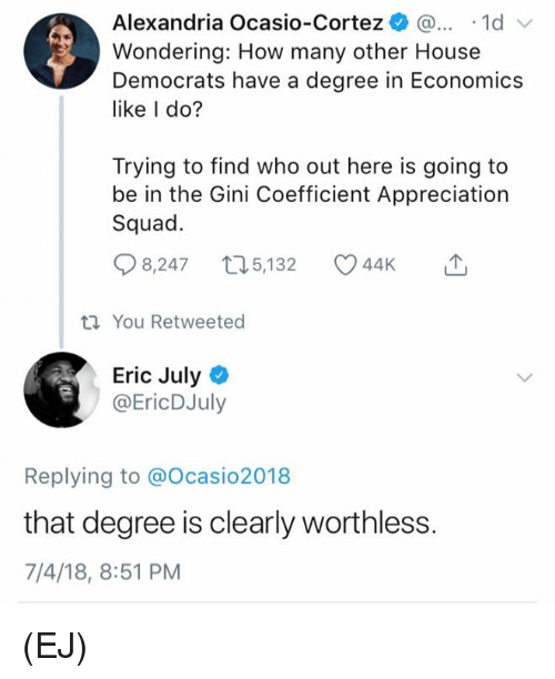 Memes, Squad, and House: Alexandria Ocasio-Cortez )... .1d  Wondering: How many other House  Democrats have a degree in Economics  like I do?  Trying to find who out here is going to  be in the Gini Coefficient Appreciation  Squad.  8,247 t05,132 44K  You Retweeted  Eric Julyo  @EricDJuly  Replying to @Ocasio2018  that degree is clearly worthless.  7/4/18, 8:51 PM (EJ)