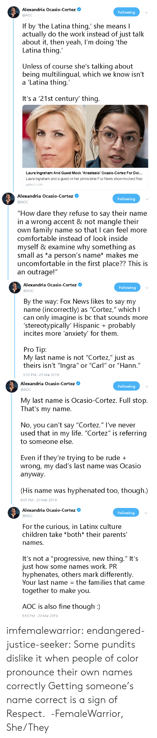 "Pro Tip: Alexandria Ocasio-Cortez  @AOC  Following  If by 'the Latina thing,' she means I  actually do the work instead of just talk  about it, then yeah, I'm doing 'the  Latina thing.  Unless of course she's talking about  being multilingual, which we know isn't  a 'Latina thing  It's a '21st century' thing  Laura Ingraham And Guest Mock 'Anastasio' Ocasio-Cortez For Doi...  Laura Ingraham and a guest on her prime-time Fox News show mocked Rep  yahoo.com   Alexandria Ocasio-Cortez O  @AOC  Following  ""How dare they refuse to say their name  in a wrong accent & not mangle their  own family name so that I can feel more  comfortable instead of look inside  myself & examine why something as  small as *a person's name* makes me  uncomfortable in the first place?? This is  an outrage!""   Alexandria Ocasio-Cortez*  Following  @AOC  By the way: Fox News likes to say my  name (incorrectly) as ""Cortez,"" which lI  can only imagine is bc that sounds more  'stereotypically' Hispanic probably  incites more anxiety' for them  Pro Tip:  My last name is not ""Cortez,"" just as  theirs isn't ""Inara"" or ""Carl"" or ""Hann  .""  5:51 PM -20 Mar 2019   Alexandria Ocasio-Cortez  Following  @AOC  My last name is Ocasio-Cortez. Full stop.  That's my name.  No, you can't say ""Cortez."" l've never  used that in my life. ""Cortez"" is referring  to someone else  Even if they're trying to be rude +  wrong, my dad's last name was Ocasio  anyway.  (His name was hyphenated too, though.)  6:01 PM 20 Mar 2019   Alexandria Ocasio-Cortez  @AOC  Following  For the curious, in Latinx culture  children take *both* their parents'  names.  It's not a ""progressive, new thing."" It's  just how some names work. PR  hyphenates, others mark differently.  Your last name: the families that came  together to make you.  AOC is also fine though :)  6:19 PM-20 Mar 2019 imfemalewarrior:  endangered-justice-seeker:  Some pundits dislike it when people of color pronounce their own names correctly   Getting someone's name correct is a sign of Respect.  -FemaleWarrior, She/They"