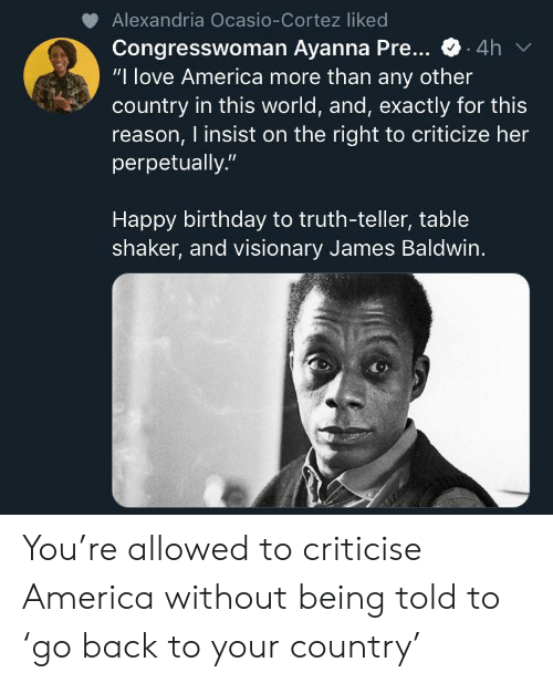 """America, Birthday, and Love: Alexandria Ocasio-Cortez liked  Congresswoman Ayanna Pre...  """"I love America more than any other  country in this world, and, exactly for this  reason, I insist on the right to criticize her  perpetually.""""  4h  Happy birthday to truth-teller, table  shaker, and visionary James Baldwin. You're allowed to criticise America without being told to 'go back to your country'"""