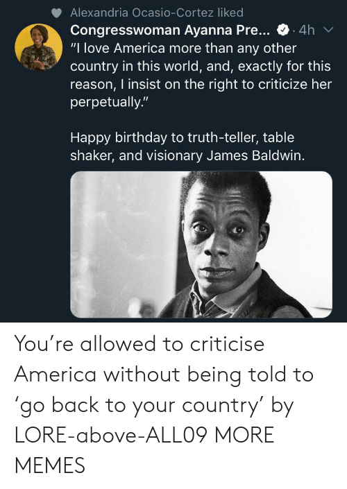 """America, Birthday, and Dank: Alexandria Ocasio-Cortez liked  Congresswoman Ayanna Pre...  """"I love America more than any other  country in this world, and, exactly for this  reason, I insist on the right to criticize her  perpetually.""""  .4h  Happy birthday to truth-teller, table  shaker, and visionary James Baldwin. You're allowed to criticise America without being told to 'go back to your country' by LORE-above-ALL09 MORE MEMES"""