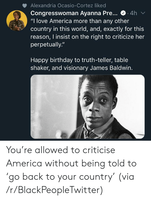 """America, Birthday, and Blackpeopletwitter: Alexandria Ocasio-Cortez liked  Congresswoman Ayanna Pre...  """"I love America more than any other  country in this world, and, exactly for this  reason, I insist on the right to criticize her  perpetually.""""  .4h  Happy birthday to truth-teller, table  shaker, and visionary James Baldwin. You're allowed to criticise America without being told to 'go back to your country' (via /r/BlackPeopleTwitter)"""