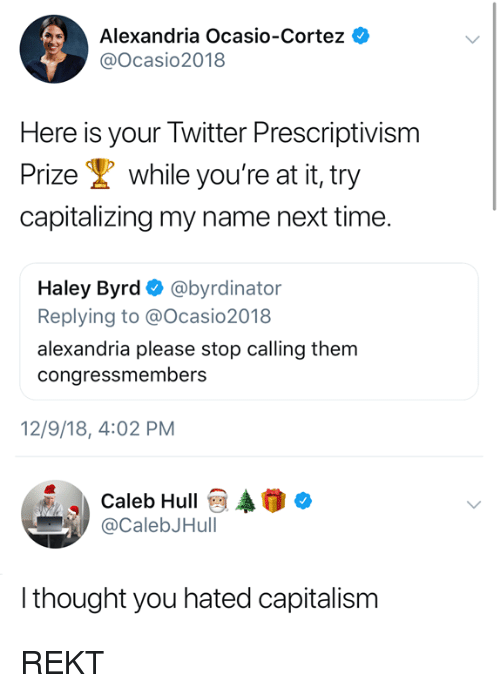 Memes, Twitter, and Capitalism: Alexandria Ocasio-Cortez  @Ocasio2018  Here is your Twitter Prescriptivism  Prize while you're at it, try  capitalizing my name next time.  Haley Byrd Ф @byrdinator  Replying to @Ocasio2018  alexandria please stop calling them  congressmembers  12/9/18, 4:02 PM  Caleb HullAo  @CalebJHull  thought you hated capitalism REKT