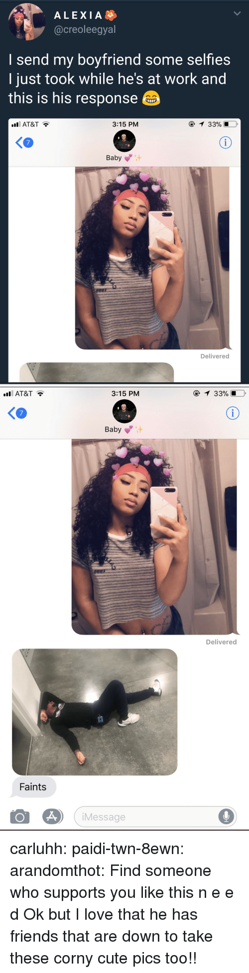 Cute, Friends, and Love: ALEXIA  @creoleegyal  I send my boyfriend some selfies  ljust took while he's at work and  this is his response  AT&T  3:15 PM  33901.0,  Baby  Delivered   AT&T  3:15 PM  1 33%  KO  7  Baby  Delivered  Faints  Message carluhh:  paidi-twn-8ewn:  arandomthot:  Find someone who supports you like this  n e e d  Ok but I love that he has friends that are down to take these corny cute pics too!!