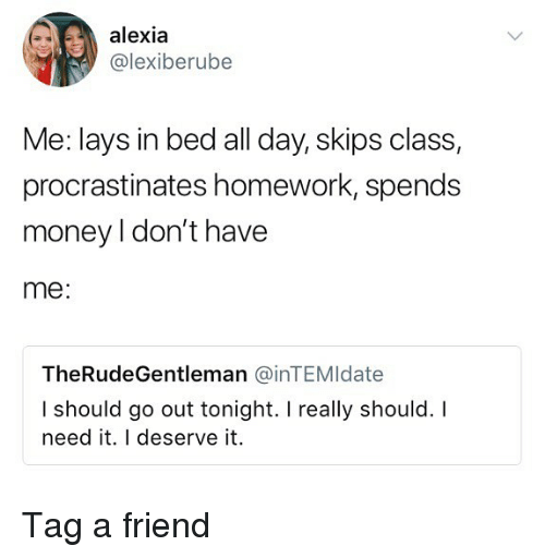 I Should Go: alexia  @lexiberube  Me: lays in bed all day, skips class,  procrastinates homework, spends  money I don't have  me:  TheRudeGentleman @inTEMldate  I should go out tonight. I really should. I  need it. I deserve it. Tag a friend