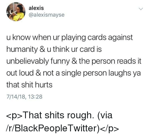 Blackpeopletwitter, Cards Against Humanity, and Funny: alexis  @alexismayse  u know when ur playing cards against  humanity & u think ur card is  unbelievably funny & the person reads it  out loud & not a single person laughs ya  that shit hurts  7/14/18, 13:28 <p>That shits rough. (via /r/BlackPeopleTwitter)</p>