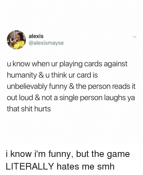 Cards Against Humanity, Funny, and Shit: alexis  @alexismayse  u know when ur playing cards against  humanity & u think ur card is  unbelievably funny & the person reads it  out loud & not a single person laughs ya  that shit hurts i know i'm funny, but the game LITERALLY hates me smh