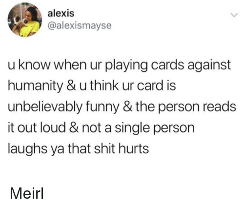 Cards Against Humanity, Funny, and Shit: alexis  @alexismayse  u know when ur playing cards against  humanity & u think ur card is  unbelievably funny & the person reads  it out loud & not a single person  laughs ya that shit hurts Meirl