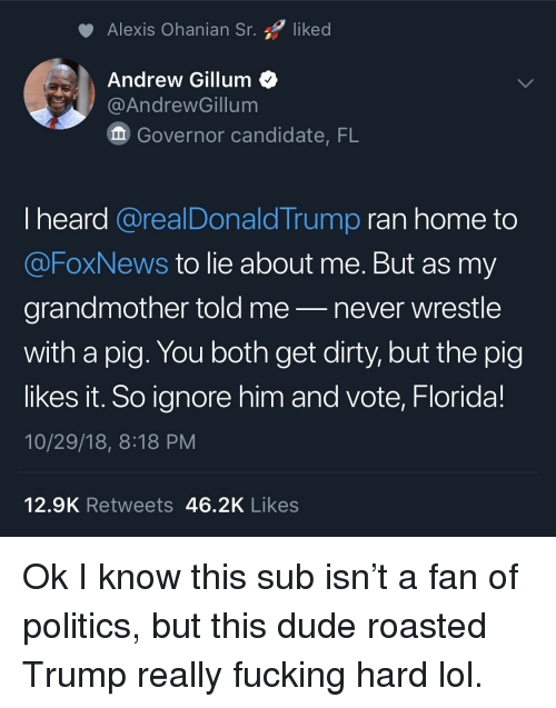 me never: Alexis Ohanian Sr. liked  Andrew Gillum<  @AndrewGillum  Governor candidate, FL  I heard @realDonaldTrump ran home to  @FoxNews to lie about me. But as my  grandmother told me-never wrestle  with a pig. You both get dirty, but the pig  likes it. So ignore him and vote, Florida!  10/29/18, 8:18 PM  12.9K Retweets 46.2K Likes Ok I know this sub isn't a fan of politics, but this dude roasted Trump really fucking hard lol.