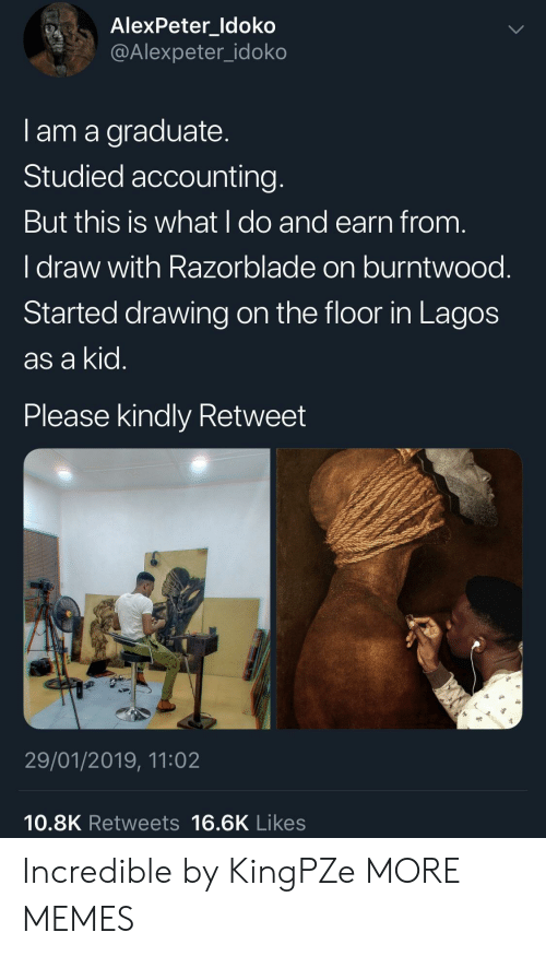 Accounting: AlexPeter ldoko  @Alexpeter_idoko  I am a graduate  Studied accounting  But this is what l do and earn from  I draw with Razorblade on burntwood  Started drawing on the floor in Lagos  as a kid  Please kindly Retweet  沪  29/01/2019, 11:02  10.8K Retweets 16.6K Likes Incredible by KingPZe MORE MEMES