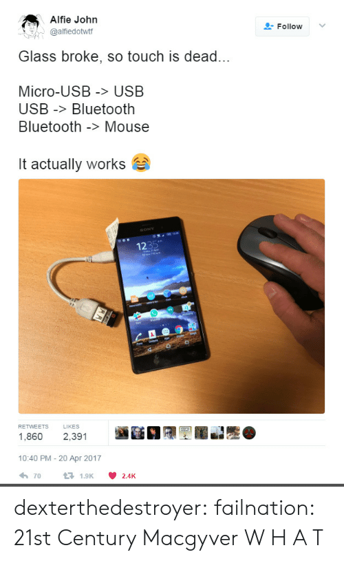 21st century: Alfie John  @alfiedottf  Follow ﹀  Glass broke, so touch is dead...  Micro-USB > USB  USB -Bluetooth  Bluetooth -> Mouse  it actually works  1235  RETWEETS LIKES  1,860 2,391  10:40 PM - 20 Apr 2017  70  1.9K  2.4K dexterthedestroyer: failnation: 21st Century Macgyver  W H A T