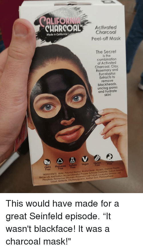 "Lea: ALFORNI  CUORCOaL  Activated  Charcoal  Peel-off Mask  Made in Calilfeniag  The Secret  is the  combination  of Activated  Charcool, Clay,  Rosemary and  Eucalyptus  Extracts fo  remove  blackheads  unclog pores  and hydrate  skin!  GMO Phthalapt Vegan Gluten r  ree  INGREDIENTS: Water, Polyvinyl Alcohol, Alcohol Denat, Glycenin, Charcoal Pouder  Methacrylic Acid/Sodium Acrylamidomethyl Propane Sultonate Copolymer, Sodiuth Ascorby  Phosphate, Rosmarinus Officinalis (Rosemary) Leaf Extract, Eucalyptus Globulus Lea  Extract, Bentonite, Ethylhexylglycerin, Xanthan Gum, Phen This would have made for a great Seinfeld episode. ""It wasn't blackface! It was a charcoal mask!"""