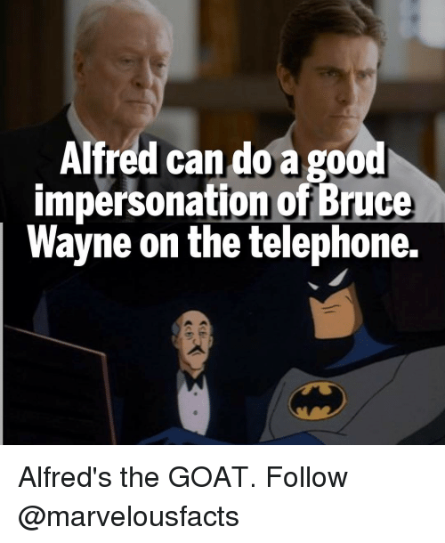 Impersonable: Alfred can do a go  impersonation of Bruce  Wayne on the telephone. Alfred's the GOAT. Follow @marvelousfacts