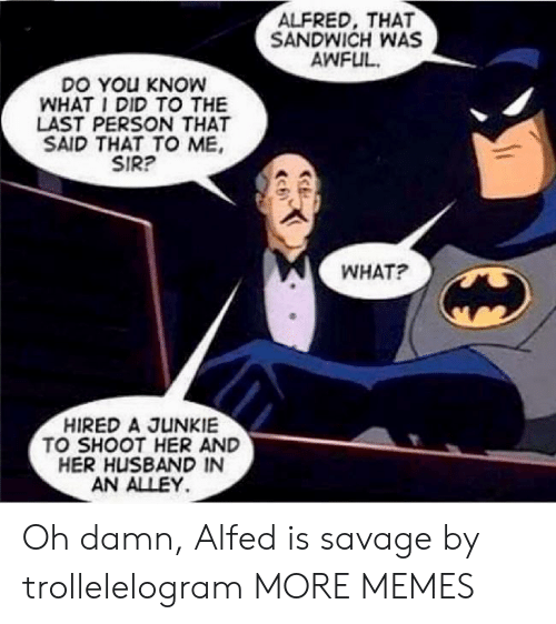 Alfred: ALFRED, THAT  SANDWICH WAS  AWFUL  DO YOu KNOW  WHAT I DID TO THE  LAST PERSON THAT  SAID THAT TO ME  SIR?  WHAT?  HIRED A JUNKIE  TO SHOOT HER AND  HER HUSBAND IN  AN ALLEY Oh damn, Alfed is savage by trollelelogram MORE MEMES