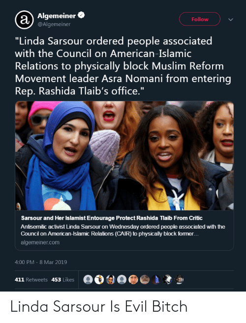 "Bitch, Calvin Johnson, and Muslim: Algemeiner  @Algemeiner  Follow  ""Linda Sarsour ordered people associated  with the Council on American-Islamic  Relations to physically block Muslim Reform  Movement leader Asra Nomani from entering  Rep. Rashida Tlaib's office.""  Sarsour and Her Islamist Entourage Protect Rashida Tlaib From Critic  Antisemitic activist Linda Sarsour on Wednesday ordered people associated with the  Council on American-Islamic Relations (CAIR) to physically block former  algemeiner.com  4:00 PM -8 Mar 2019  411 Retweets 453 Likes  9 Linda Sarsour Is Evil Bitch"