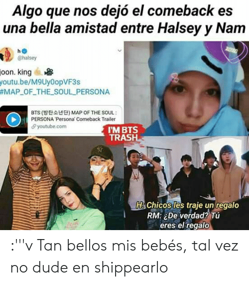 Dude, Trash, and youtube.com: Algo que nos dejó el comeback es  una bella amistad entre Halsey y Nam  ho  @halsey  oon, king  youtu.be/M9Uy0opVF3s  #MAP-OF-THE-SOUL-PERSONA  BTS (방탄소년단) MAP OF THE SOUL :  PERSONA 'Persona' Comeback Trailer  θ youtube.com  I'M BTS  TRASH  HİChic Siles traje unregalo  RM: ¿De verdad?Tú  eres el regalo :'''v Tan bellos mis bebés, tal vez no dude en shippearlo