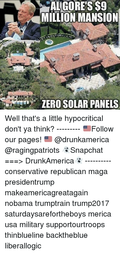 Memes, Military, and Conservative: ALGORES$9  MILLION MANSION Well that's a little hypocritical don't ya think? --------- 🇺🇸Follow our pages! 🇺🇸 @drunkamerica @ragingpatriots 👻Snapchat ===> DrunkAmerica👻 ---------- conservative republican maga presidentrump makeamericagreatagain nobama trumptrain trump2017 saturdaysarefortheboys merica usa military supportourtroops thinblueline backtheblue liberallogic