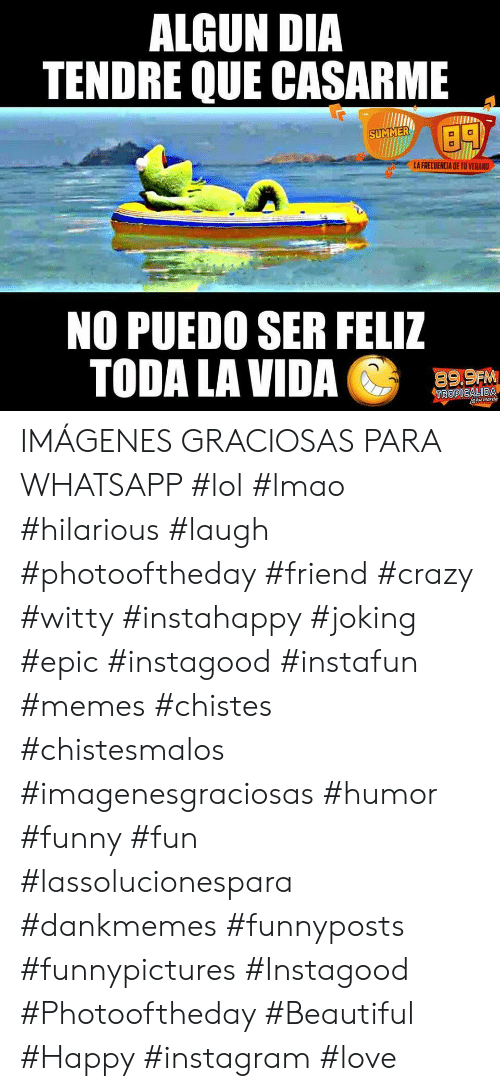 whatsapp: ALGUN DIA  TENDRE QUE CASARME  SUMMER  LA FRECUENCIA DE TU VERAND  NO PUEDO SER FELIZ  TODA LA VIDA  89,9FM  TROPICALIDA  aau manda IMÁGENES GRACIOSAS PARA WHATSAPP   #lol #lmao #hilarious #laugh #photooftheday #friend #crazy #witty #instahappy #joking #epic #instagood #instafun #memes #chistes #chistesmalos #imagenesgraciosas #humor #funny #fun #lassolucionespara #dankmemes   #funnyposts #funnypictures #Instagood #Photooftheday #Beautiful #Happy #instagram #love