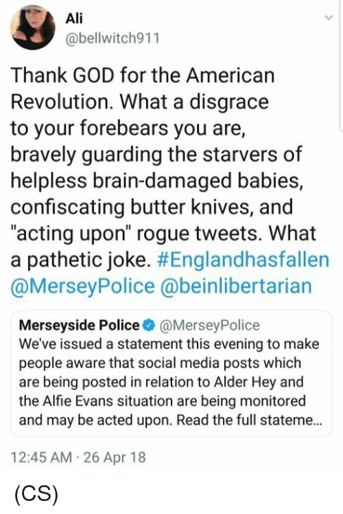 "Ali, God, and Memes: Ali  @bellwitch911  Thank GOD for the American  Revolution. What a disgrace  to your forebears you are,  bravely guarding the starvers of  helpless brain-damaged babies,  confiscating butter knives, and  ""acting upon"" rogue tweets. What  a pathetic joke. #Englandhasfallen  @MerseyPolice @beinlibertarian  Merseyside Police @MerseyPolice  We've issued a statement this evening to make  people aware that social media posts which  are being posted in relation to Alder Hey and  the Alfie Evans situation are being monitored  and may be acted upon. Read the full stateme...  12:45 AM 26 Apr 18 (CS)"