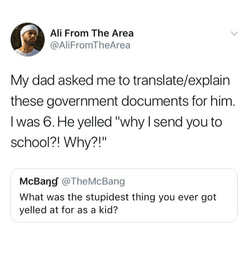 "Ali, Dad, and School: Ali From The Area  @AliFromTheArea  My dad asked me to translate/explain  these government documents for him  I was 6.He yelled ""why I send you to  school?! Why?!""  McBang @TheMcBang  What was the stupidest thing you ever got  yelled at for as a kid?"