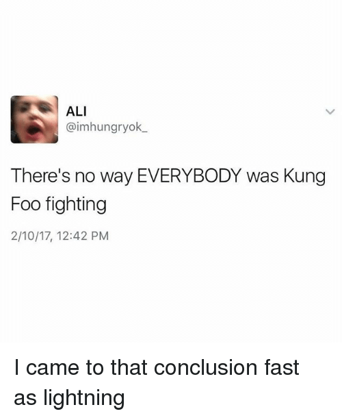 Kungs: ALI  @imhungryok  There's no way EVERYBODY was Kung  Foo fighting  2/10/17, 12:42 PM I came to that conclusion fast as lightning
