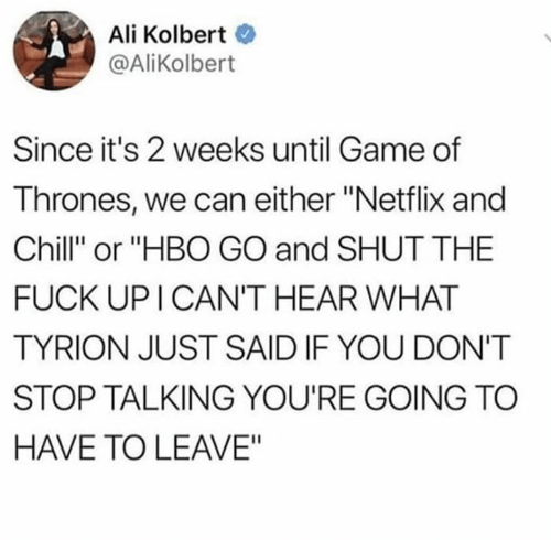 "Netflix and chill: Ali Kolbert  @AliKolbert  Since it's 2 weeks until Game of  Thrones, we can either ""Netflix and  Chill"" or ""HBO GO and SHUT THE  FUCK UP I CAN'T HEAR WHAT  TYRION JUST SAID IF YOU DON'T  STOP TALKING YOU'RE GOING TC  HAVE TO LEAVE"""