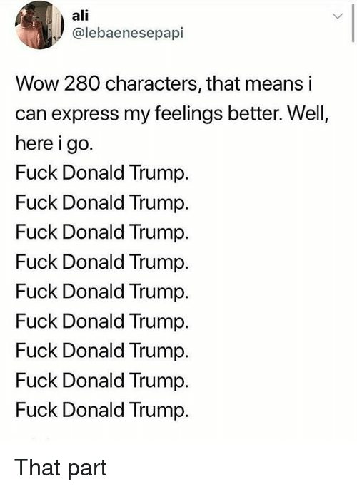 Fuck Donald Trump: ali  @lebaenesepapi  Wow 280 characters, that means i  can express my feelings better. Well,  here i go.  Fuck Donald Trump.  Fuck Donald Trump.  Fuck Donald Trump.  Fuck Donald Trump.  Fuck Donald Trump.  Fuck Donald Trump.  Fuck Donald Trump.  Fuck Donald Trump.  Fuck Donald Trump. That part