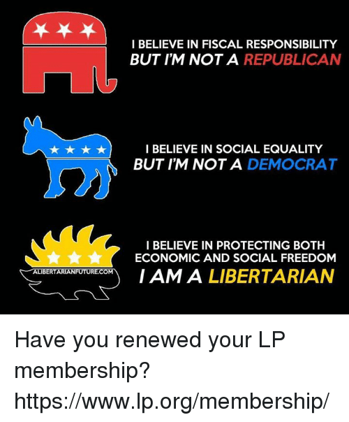 Freedomed: ALIBERTARIANFUTURE.COM  I BELIEVE IN FISCAL RESPONSIBILITY  BUT I'M NOT A REPUBLICAN  I BELIEVE IN SOCIAL EQUALITY  BUT I'M NOT A  DEMOCRAT  I BELIEVE IN PROTECTING BOTH  ECONOMIC AND SOCIAL FREEDOM  I AM A  LIBERTARIAN Have you renewed your LP membership? https://www.lp.org/membership/