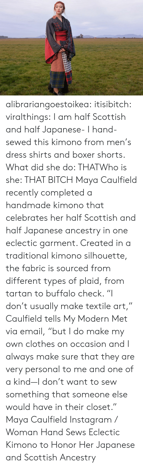 """kimono: alibrariangoestoikea:  itisibitch:  viralthings:  I am half Scottish and half Japanese- I hand-sewed this kimono from men's dress shirts and boxer shorts.  What did she do: THATWho is she: THAT BITCH    Maya Caulfield recently completed a handmade kimono that celebrates her half Scottish and half Japanese ancestry in one eclectic garment. Created in a traditional kimono silhouette, the fabric is sourced from different types of plaid, from tartan to buffalo check. """"I don't usually make textile art,"""" Caulfield tells My Modern Met via email, """"but I do make my own clothes on occasion and I always make sure that they are very personal to me and one of a kind—I don't want to sew something that someone else would have in their closet.""""  Maya Caulfield Instagram/  Woman Hand Sews Eclectic Kimono to Honor Her Japanese and Scottish Ancestry"""