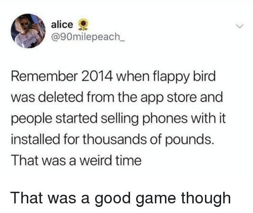 Weird, App Store, and Flappy Bird: alice  @90m.lepeach.  Remember 2014 when flappy bird  was deleted from the app store and  people started selling phones with it  installed for thousands of pounds.  That was a weird time That was a good game though
