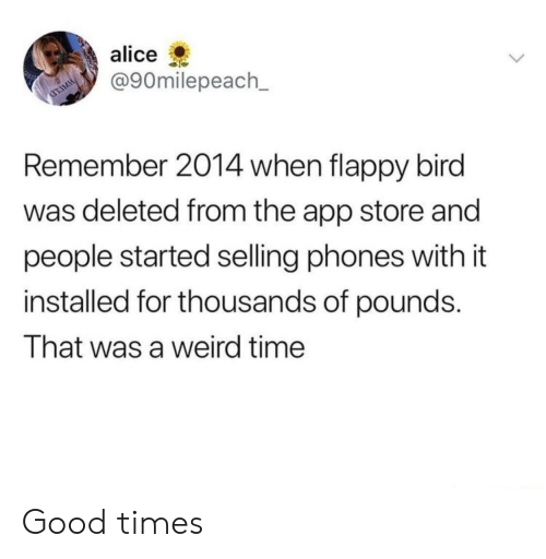 Weird, App Store, and Flappy Bird: alice  @90milepeach_  Remember 2014 when flappy bird  was deleted from the app store and  people started selling phones with it  installed for thousands of pounds.  That was a weird time Good times