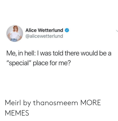 """alice: Alice Wetterlund  @alicewetterlund  Me, in hell: I was told there would be a  """"special"""" place for me? Meirl by thanosmeem MORE MEMES"""