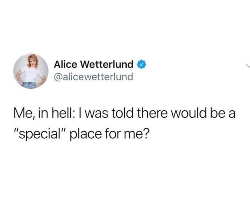 "Would Be: Alice Wetterlund  @alicewetterlund  Me, in hell: I was told there would be a  ""special"" place for me?"