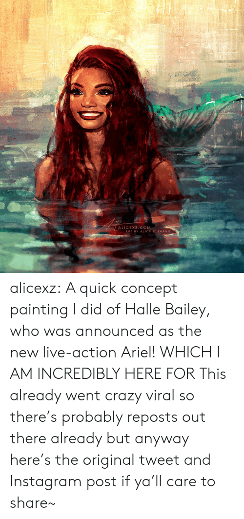 Reposts: ALICEXZ COM  ART BY ALICE X. ZHANG alicexz: A quick concept painting I did of Halle Bailey, who was announced as the new live-action Ariel! WHICH I AM INCREDIBLY HERE FOR This already went crazy viral so there's probably reposts out there already but anyway here's the original tweet and Instagram post if ya'll care to share~