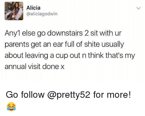 earing: Alicia  @aliciagodwin  Any1 else go downstairs 2 sit with ur  parents get an ear full of shite usually  about leaving a cup out n think that's my  annual visit done x Go follow @pretty52 for more! 😂