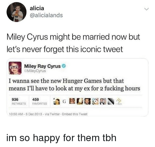 The Hunger Games: alicia  @alicialands  Miley Cyrus might be married now but  let's never forget this iconic tweet  Miley Ray Cyrus  MileyCyrus  I wanna see the new Hunger Games but that  means I'll have to look at my ex for 2 fucking hours  459  0:50 AM-5 Dec 2013-via Twitter Embed this Tweet im so happy for them tbh