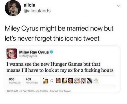 The Hunger Games: alicia  @alicialands  Miley Cyrus might be married now but  let's never forget this iconic tweet  Miley Ray Cyrus  MileyCyrus  I wanna see the new Hunger Games but that  means I'll have to look at my ex for 2 fucking hours  939450  0:50 AM-5 Doc 2013-via Twitter Embed this Twee