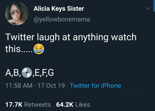 Iphone, Twitter, and Watch: Alicia Keys Sister  @yellowbonemama  Twitter laugh at anything watch  this....  A,B,E,FG  11:58 AM 17 Oct 19 Twitter for iPhone  17.7K Retweets 64.2K Likes