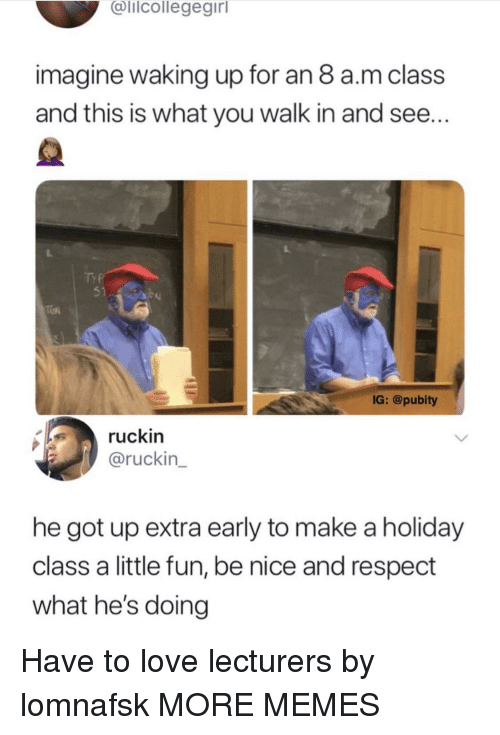 Dank, Love, and Memes: alicollegegirl  imagine waking up for an 8 a.m class  and this is what you walk in and see...  51  IG: @pubity  ruckin  @ruckin  he got up extra early to make a holiday  class a little fun, be nice and respect  what he's doing Have to love lecturers by lomnafsk MORE MEMES