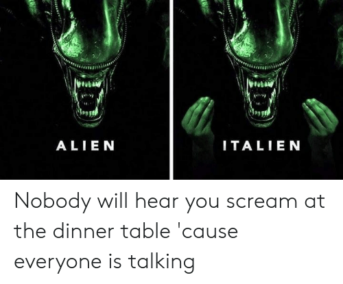 Dank, Scream, and Alien: ALIEN  ITALIEN Nobody will hear you scream at the dinner table 'cause everyone is talking