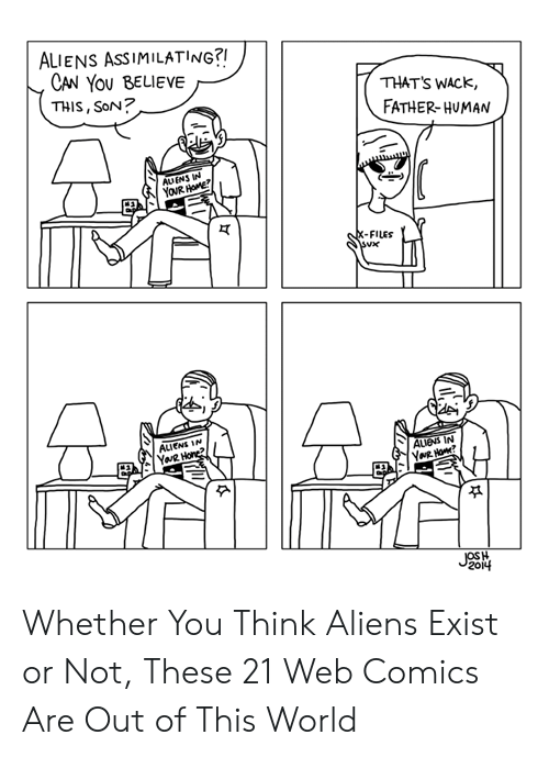 Aliens, Home, and World: ALIENS ASSIMILATING?!  CAN YOU BELIEVE  THIS, SoN?  THAT'S WACK,  FATHER-HUMAN  AUENS IN  YOUR HOME  X-FILES  ALIENS IN  YaR Hone?  AUENS IN  YNR Ho?  JOSH  2014 Whether You Think Aliens Exist or Not, These 21 Web Comics Are Out of This World