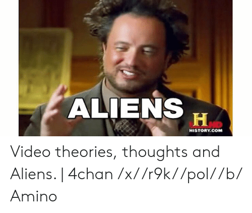 4Chan X: ALIENS  H  HISTORY.COM Video theories, thoughts and Aliens. | 4chan /x/ /r9k/ /pol/ /b/ Amino