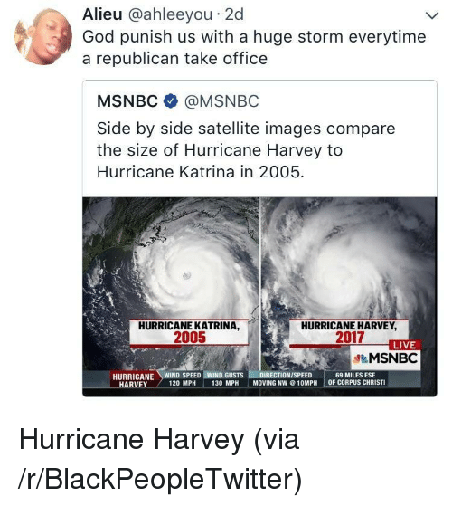 Blackpeopletwitter, God, and Hurricane Katrina: Alieu @ahleeyou 2d  God punish us with a huge storm everytime  a republican take office  MSNBC @MSNBC  Side by side satellite images compare  the size of Hurricane Harvey to  Hurricane Katrina in 2005  HURRICANE KATRINA,  2005  HURRICANE HARVEY  2017  LIVE  &MSNBC  69 MILES ESE  OF CORPUS CHRISTI  HARVEY  120 MPH  130 MPH  MOVING NW@10MPH <p>Hurricane Harvey (via /r/BlackPeopleTwitter)</p>