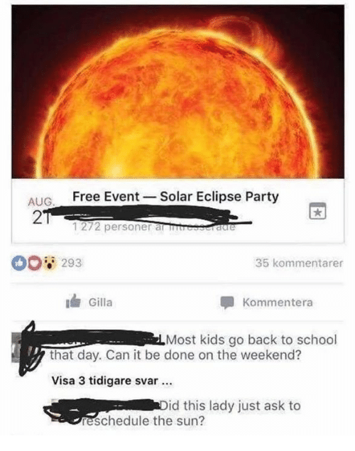 the weekenders: ALIG Free Event Solar Eclipse Party  2  1272 personer alSIS  00 293  35 kommentarer  Gilla  Kommentera  Most kids go back to school  that day. Can it be done on the weekend?  Visa 3 tidigare svar  id this lady just ask to  eschedule the sun?