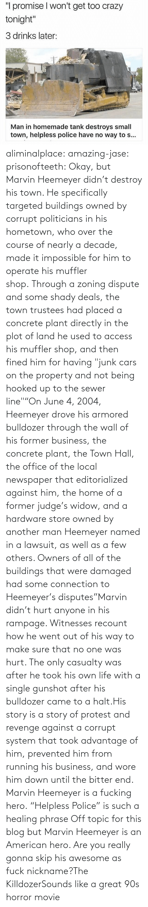 "Awesome: aliminalplace: amazing-jase:  prisonofteeth: Okay, but Marvin Heemeyer didn't destroy his town. He specifically targeted buildings owned by corrupt politicians in his hometown, who over the course of nearly a decade, made it impossible for him to operate his muffler shop. Through a zoning dispute and some shady deals, the town trustees had placed a concrete plant directly in the plot of land he used to access his muffler shop, and then fined him for having ""junk cars on the property and not being hooked up to the sewer line""""On June 4, 2004, Heemeyer drove his armored bulldozer through the wall of his former business, the concrete plant, the Town Hall, the office of the local newspaper that editorialized against him, the home of a former judge's widow, and a hardware store owned by another man Heemeyer named in a lawsuit, as well as a few others. Owners of all of the buildings that were damaged had some connection to Heemeyer's disputes""Marvin didn't hurt anyone in his rampage. Witnesses recount how he went out of his way to make sure that no one was hurt. The only casualty was after he took his own life with a single gunshot after his bulldozer came to a halt.His story is a story of protest and revenge against a corrupt system that took advantage of him, prevented him from running his business, and wore him down until the bitter end. Marvin Heemeyer is a fucking hero. ""Helpless Police"" is such a healing phrase    Off topic for this blog but Marvin Heemeyer is an American hero.     Are you really gonna skip his awesome as fuck nickname?The KilldozerSounds like a great 90s horror movie"