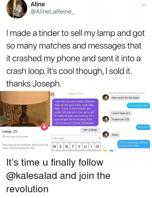 Girls, Memes, and New York: Aline  @AlineLaReine  I made a tinder to sell my lamp and got  so many matches and messages that  it crashed my phone and sent it into a  crash loop. It's cool though, sold it.  thanks Joseph  Today 11:47 PM  YOU MATCHED WITH JOSEPH ON 12/1on  How much for the lamp  I can tell You are totally different  than all the girls here. And i like  that. I have to be honest i am  really rich person i can get a girl  if i want to but i am looking for a  special girl like to hookup with  Let me know if youre interested  No less than $90  I won't hear of it  I'll give you 125  $125 it is  I am a lamp  Lamp, 25  Great  less than a mile away  w Message  Not looking for hookups, just to sell my  lamp. Serious inquiries only.  This is a binding contract  in new york state  W E R T Y U O It's time u finally follow @kalesalad and join the revolution